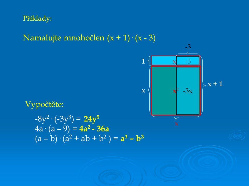 Příklady: Namalujte mnohočlen (x + 1)· (x - 3) Vypočtěte: -8y 2 · (-3y 3 ) = 4a· (a – 9) = (a – b)· (a 2 + ab + b 2 ) = 24y 5 4a 2 - 36a a 3 – b 3 x 1 x + 1 x x2x2 -3 x -3x