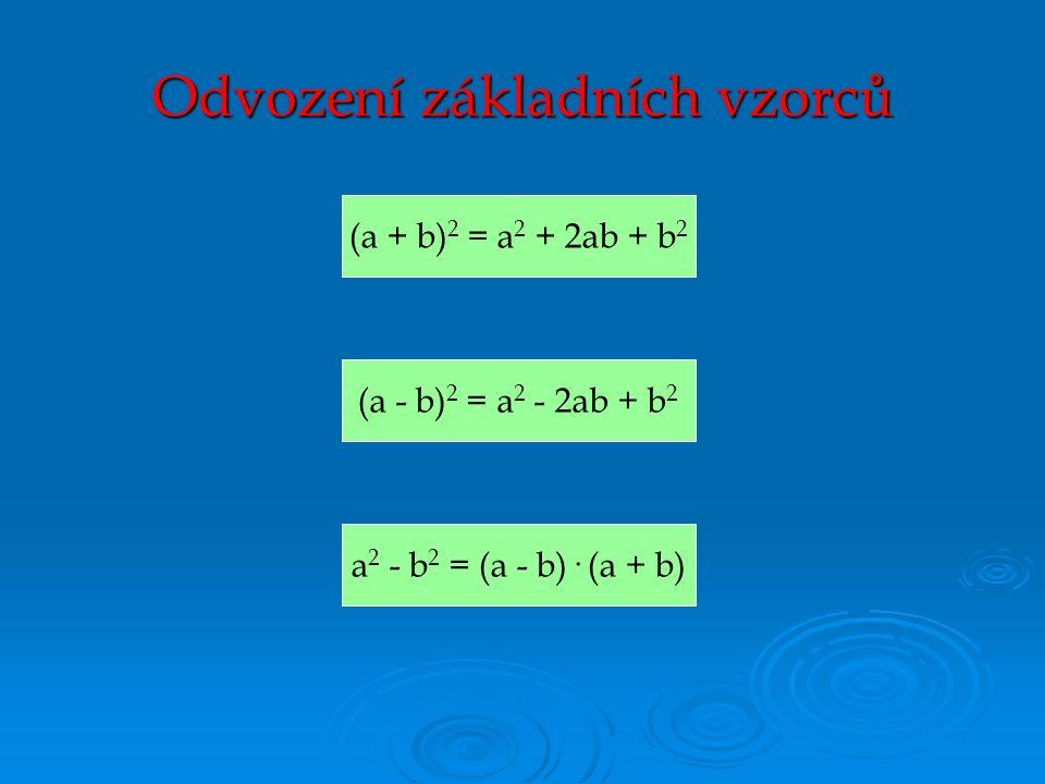 (a + b) 2 = a 2 + 2ab + b 2 Odvození základních vzorců (a - b) 2 = a 2 - 2ab + b 2 a 2 - b 2 = (a - b)· (a + b)