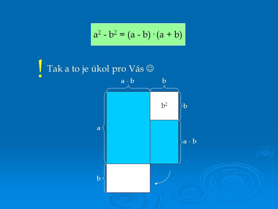 a 2 - b 2 = (a - b)· (a + b) ! Tak a to je úkol pro Vás b2b2 a b b b a - b