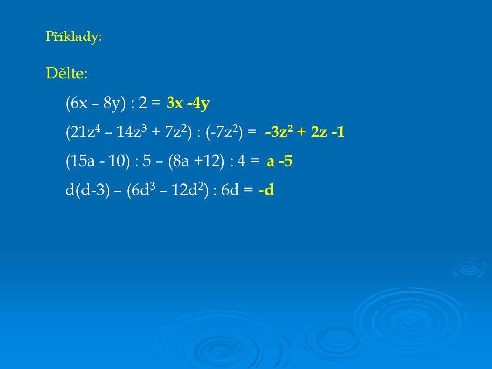 Dělte: (6x – 8y) : 2 = (21z 4 – 14z 3 + 7z 2 ) : (-7z 2 ) = (15a - 10) : 5 – (8a +12) : 4 = d(d-3) – (6d 3 – 12d 2 ) : 6d = Příklady: 3x -4y -3z 2 + 2z -1 a -5 -d