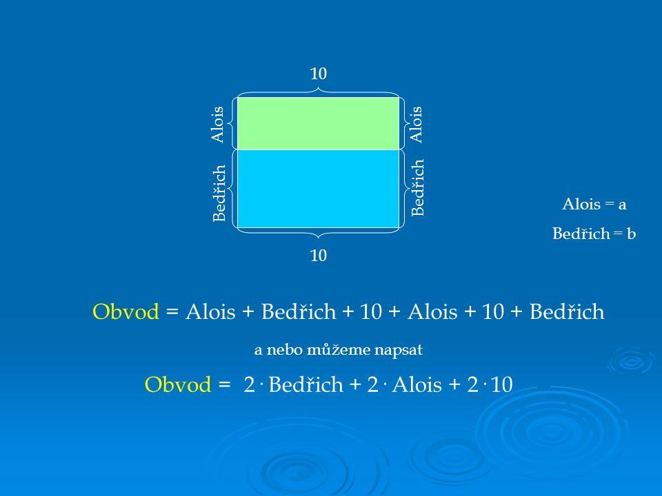 Alois Bedřich 10 Alois Bedřich 10 Obvod = a nebo můžeme napsat Obvod = Alois = a Bedřich = b Alois + Bedřich + 10 + Alois + 10 + Bedřich 2· Bedřich + 2· Alois + 2· 10