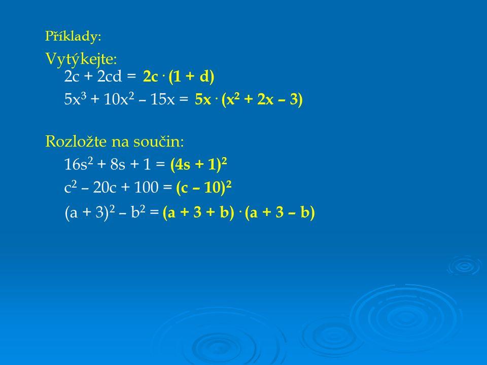 Vytýkejte: 2c + 2cd = 2c· (1 + d) 5x 3 + 10x 2 – 15x = 5x· (x 2 + 2x – 3) Rozložte na součin: 16s 2 + 8s + 1 = (4s + 1) 2 c 2 – 20c + 100 = (c – 10) 2 (a + 3) 2 – b 2 = (a + 3 + b)· (a + 3 – b) Příklady:
