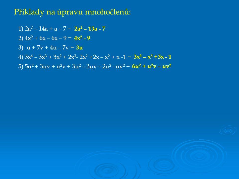 Příklady na úpravu mnohočlenů: 1) 2a 2 – 14a + a – 7 = 2) 4x 2 + 6x – 6x – 9 = 3) -u + 7v + 4u – 7v = 4) 3x 4 – 3x 3 + 3x 2 + 2x 3 - 2x 2 +2x – x 2 + x -1 = 5) 5u 2 + 3uv + u 2 v + 3u 2 – 3uv – 2u 2 –uv 2 = 2a 2 – 13a - 7 4x 2 - 9 3u 3x 4 – x 3 +3x - 1 6u 2 + u 2 v – uv 2