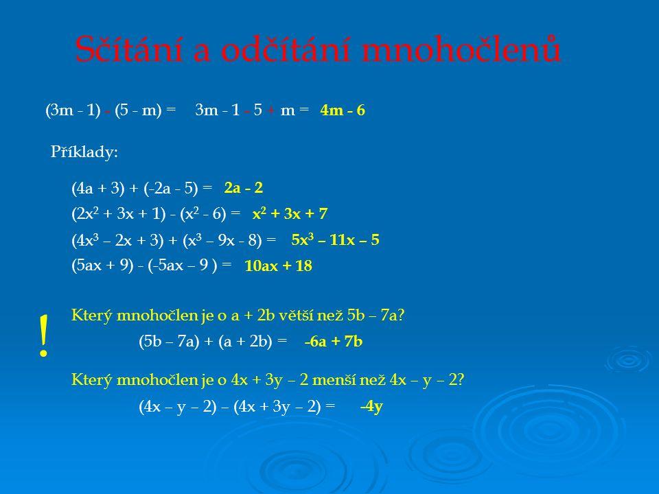 Sčítání a odčítání mnohočlenů (3m - 1) - (5 - m) =3m - 1 - 5 + m = 4m - 6 Příklady: 2a - 2 x 2 + 3x + 7 5x 3 – 11x – 5 10ax + 18 Který mnohočlen je o 4x + 3y – 2 menší než 4x – y – 2.