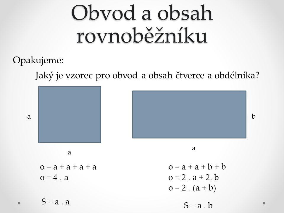 Obvod a obsah rovnoběžníku Opakujeme: Jaký je vzorec pro obvod a obsah čtverce a obdélníka? a a a b o = a + a + a + a o = 4. a o = a + a + b + b o = 2