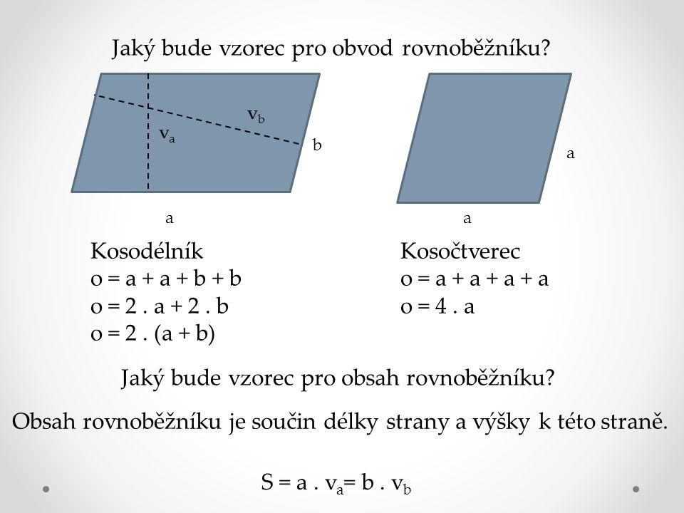 Jaký bude vzorec pro obvod rovnoběžníku? a b a a Kosodélník o = a + a + b + b o = 2. a + 2. b o = 2. (a + b) Kosočtverec o = a + a + a + a o = 4. a Ja