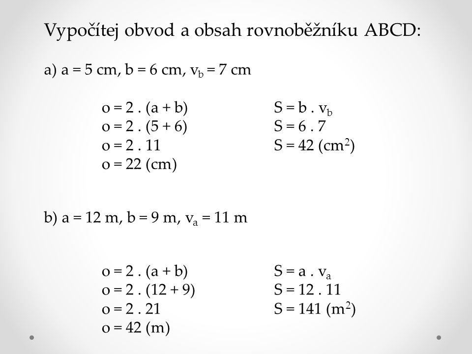Vypočítej obvod a obsah rovnoběžníku ABCD: a) a = 5 cm, b = 6 cm, v b = 7 cm o = 2. (a + b) o = 2. (5 + 6) o = 2. 11 o = 22 (cm) S = b. v b S = 6. 7 S