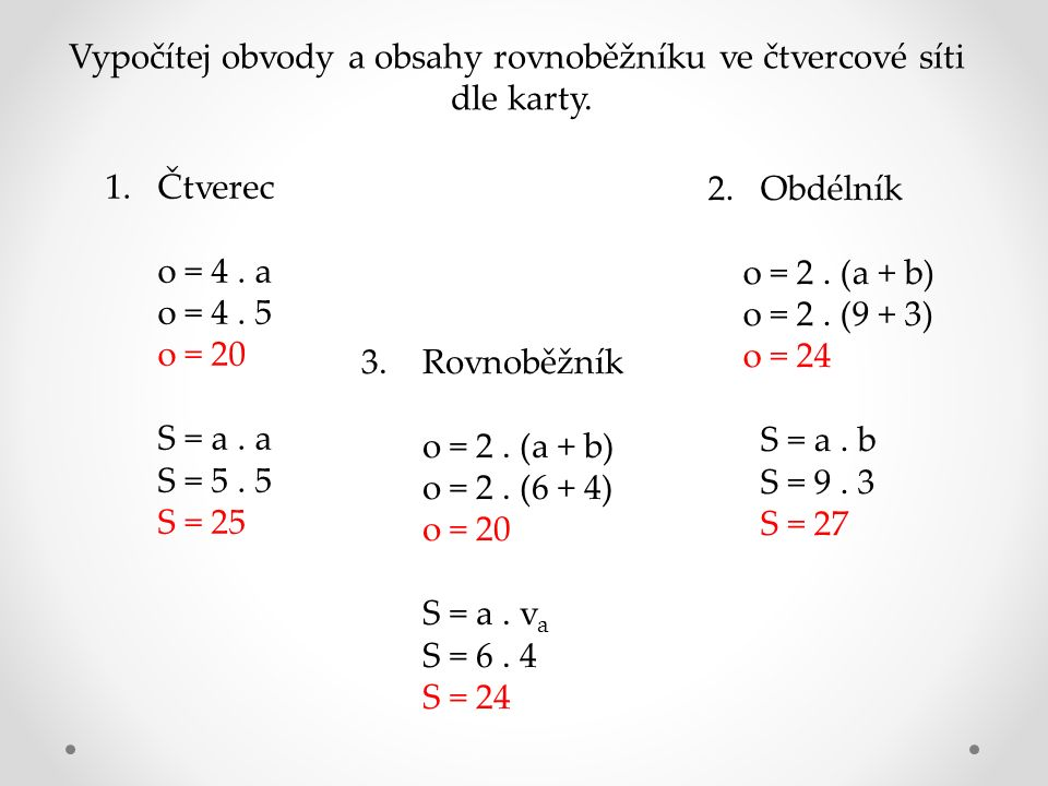 Vypočítej obvody a obsahy rovnoběžníku ve čtvercové síti dle karty. 1.Čtverec o = 4. a o = 4. 5 o = 20 S = a. a S = 5. 5 S = 25 2. Obdélník o = 2. (a