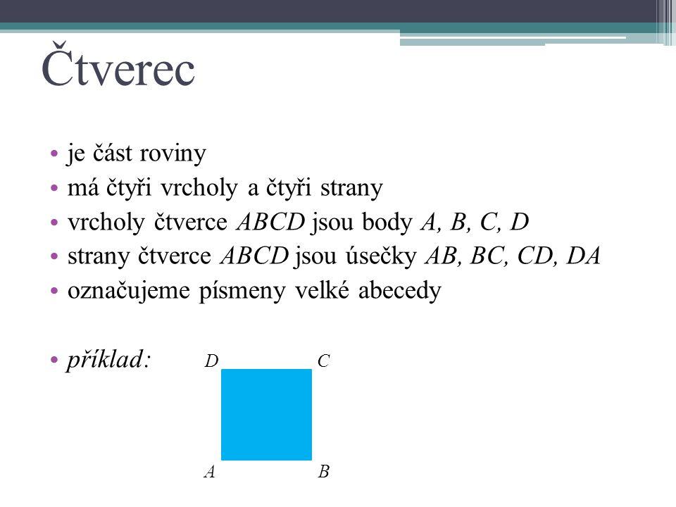 Čtverec je část roviny má čtyři vrcholy a čtyři strany vrcholy čtverce ABCD jsou body A, B, C, D strany čtverce ABCD jsou úsečky AB, BC, CD, DA označujeme písmeny velké abecedy příklad: D C A B