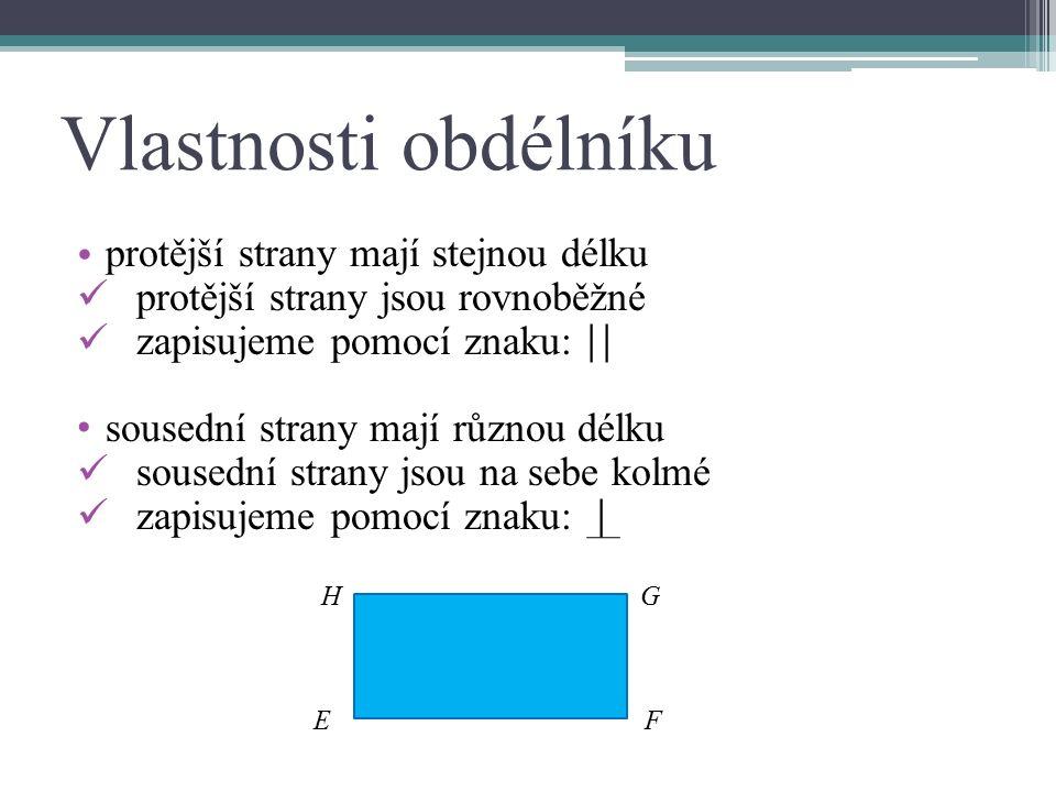 Vlastnosti obdélníku protější strany mají stejnou délku protější strany jsou rovnoběžné zapisujeme pomocí znaku: || sousední strany mají různou délku sousední strany jsou na sebe kolmé zapisujeme pomocí znaku: | H G E F