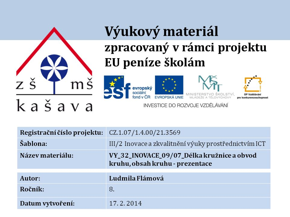 Výukový materiál zpracovaný v rámci projektu EU peníze školám Registrační číslo projektu:CZ.1.07/1.4.00/21.3569 Šablona:III/2 Inovace a zkvalitnění výuky prostřednictvím ICT Název materiálu:VY_32_INOVACE_09/07_Délka kružnice a obvod kruhu, obsah kruhu - prezentace Autor:Ludmila Flámová Ročník:8.