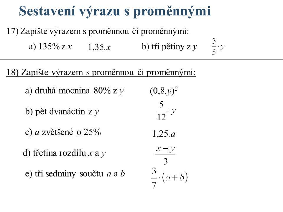 Sestavení výrazu s proměnnými 18) Zapište výrazem s proměnnou či proměnnými: a) druhá mocnina 80% z y b) pět dvanáctin z y c) a zvětšené o 25% d) třetina rozdílu x a y e) tři sedminy součtu a a b 17) Zapište výrazem s proměnnou či proměnnými: a) 135% z x b) tři pětiny z y 1,35.x 1,25.a (0,8.y) 2