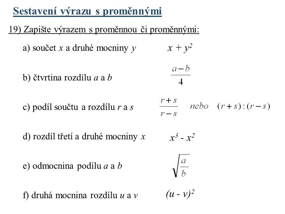 Sestavení výrazu s proměnnými 19) Zapište výrazem s proměnnou či proměnnými: a) součet x a druhé mocniny y b) čtvrtina rozdílu a a b c) podíl součtu a rozdílu r a s d) rozdíl třetí a druhé mocniny x e) odmocnina podílu a a b f) druhá mocnina rozdílu u a v x + y 2 x 3 - x 2 (u - v) 2