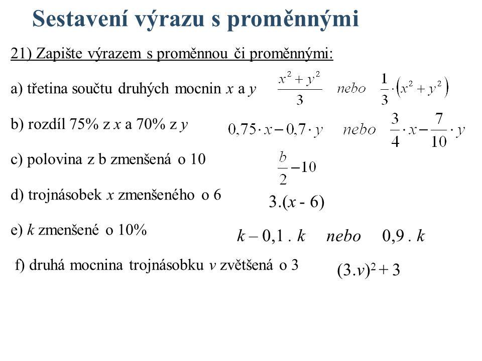 Sestavení výrazu s proměnnými 21) Zapište výrazem s proměnnou či proměnnými: a) třetina součtu druhých mocnin x a y b) rozdíl 75% z x a 70% z y c) polovina z b zmenšená o 10 d) trojnásobek x zmenšeného o 6 e) k zmenšené o 10% f) druhá mocnina trojnásobku v zvětšená o 3 3.(x - 6) k – 0,1.