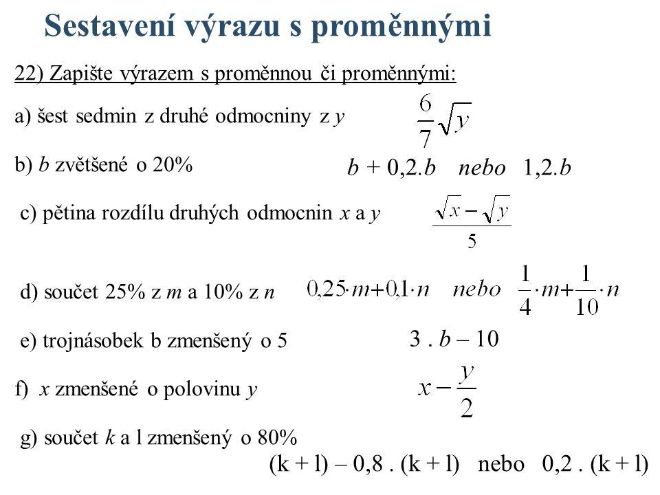 Sestavení výrazu s proměnnými 22) Zapište výrazem s proměnnou či proměnnými: a) šest sedmin z druhé odmocniny z y b) b zvětšené o 20% c) pětina rozdílu druhých odmocnin x a y d) součet 25% z m a 10% z n e) trojnásobek b zmenšený o 5 f) x zmenšené o polovinu y g) součet k a l zmenšený o 80% b + 0,2.b nebo 1,2.b 3.