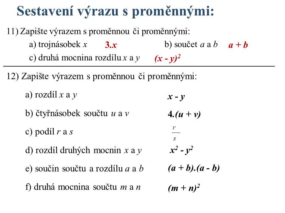 Sestavení výrazu s proměnnými: 11) Zapište výrazem s proměnnou či proměnnými: a) trojnásobek x b) součet a a b c) druhá mocnina rozdílu x a y 12) Zapište výrazem s proměnnou či proměnnými: a) rozdíl x a y b) čtyřnásobek součtu u a v c) podíl r a s d) rozdíl druhých mocnin x a y e) součin součtu a rozdílu a a b f) druhá mocnina součtu m a n 3.x (x - y) 2 x - y 4.(u + v) x 2 - y 2 (a + b).(a - b) (m + n) 2 a + b