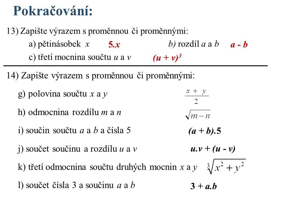 Pokračování: 13) Zapište výrazem s proměnnou či proměnnými: a) pětinásobek x b) rozdíl a a b c) třetí mocnina součtu u a v 14) Zapište výrazem s proměnnou či proměnnými: g) polovina součtu x a y h) odmocnina rozdílu m a n i) součin součtu a a b a čísla 5 j) součet součinu a rozdílu u a v k) třetí odmocnina součtu druhých mocnin x a y l) součet čísla 3 a součinu a a b 5.x (u + v) 3 (a + b).5 a - b u.v + (u - v) 3 + a.b