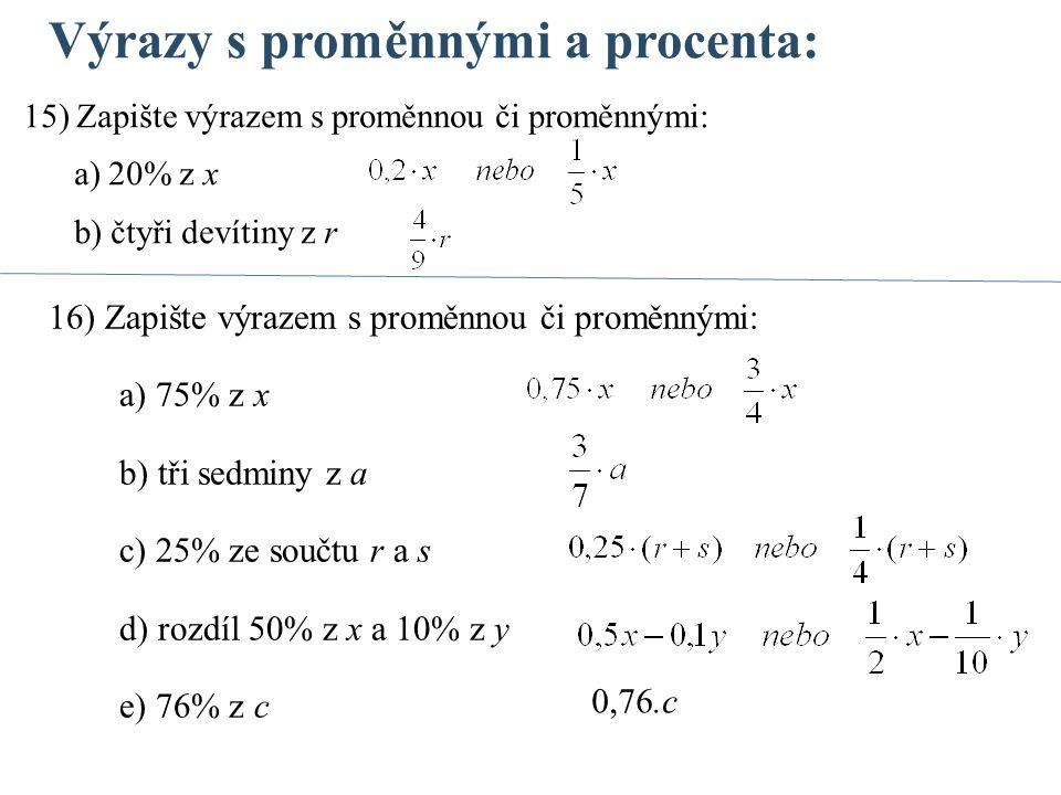 Výrazy s proměnnými a procenta: 16) Zapište výrazem s proměnnou či proměnnými: a) 75% z x b) tři sedminy z a c) 25% ze součtu r a s d) rozdíl 50% z x a 10% z y e) 76% z c 15) Zapište výrazem s proměnnou či proměnnými: a) 20% z x b) čtyři devítiny z r 0,76.c
