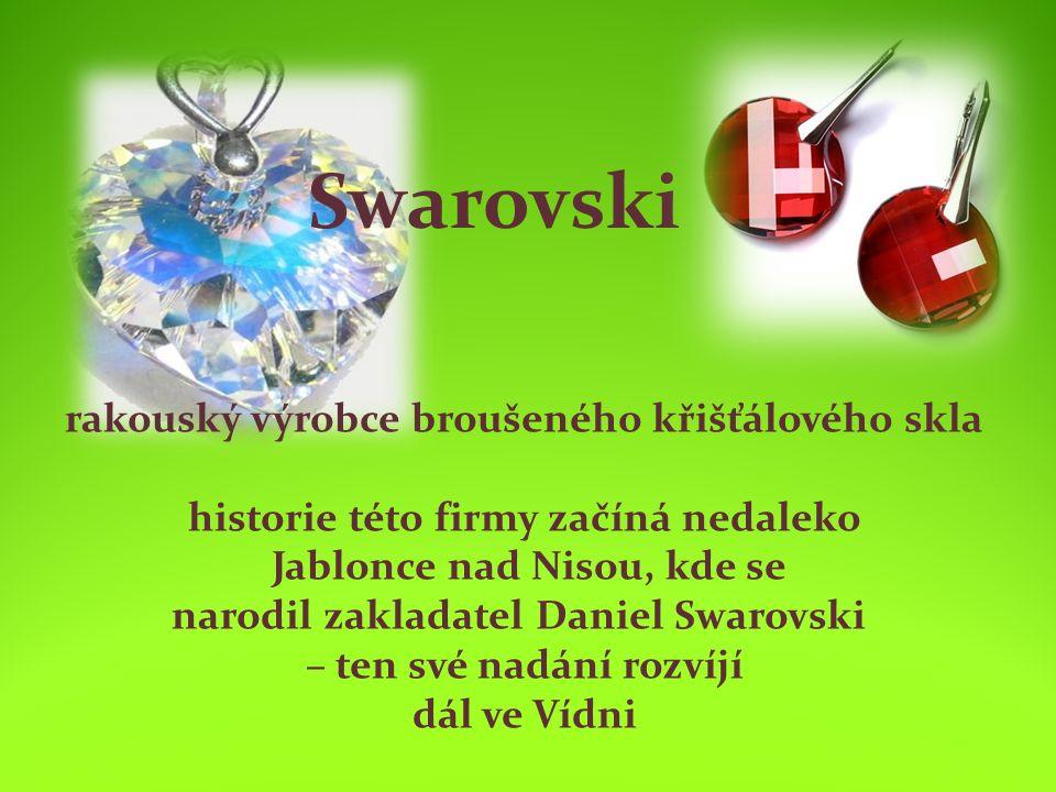 Swarovski rakouský výrobce broušeného křišťálového skla historie této firmy začíná nedaleko Jablonce nad Nisou, kde se narodil zakladatel Daniel Swarovski – ten své nadání rozvíjí dál ve Vídni