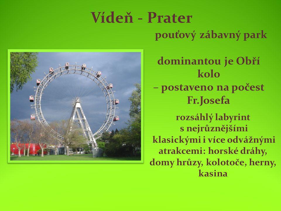 Vídeň - Prater pouťový zábavný park dominantou je Obří kolo – postaveno na počest Fr.Josefa rozsáhlý labyrint s nejrůznějšími klasickými i více odvážnými atrakcemi: horské dráhy, domy hrůzy, kolotoče, herny, kasina