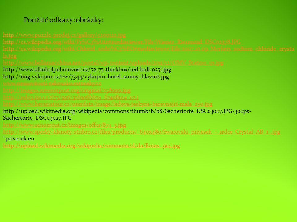 http://www.puzzle-prodej.cz/gallery/c200122.jpg http://cs.wikipedia.org/wiki/Pr%C3%A1tr#mediaviewer/File:Wiener_Riesenrad_DSC02378.JPG http://cs.wikipedia.org/wiki/Chlorid_sodn%C3%BD#mediaviewer/File:2007.10.09_Merkers_sodium_chloride_crysta ls.jpg http://www.bellamacchina.net/portal/wp-content/uploads/2011/12/OMV_Station_01.jpg http://www.alkoholpohotovost.cz/72-75-thickbox/red-bull-025l.jpg http://img.vykupto.cz/cw/7344/vykupto_hotel_sunny_hlavni2.jpg www.nemovitosti-rakousko.estranky.cz http://images.summitpost.org/original/258999.jpg http://nd03.jxs.cz/675/936/32b106bb7a_67408104_o2.j http://www.bavariatour.cz/userdata/image/ledova-jeskyne-barevnejsi-mala_250.jpg http://upload.wikimedia.org/wikipedia/commons/thumb/b/b8/Sachertorte_DSC03027.JPG/300px- Sachertorte_DSC03027.JPG http://www.cenozrout.cz/images/offer/874_3.jpg http://www.sperky-klenoty-stribro.cz/files/products/_640x480/Swarovski_privesek_-_srdce_Crystal_AB_1_.jpg ¨privesek.eu http://upload.wikimedia.org/wikipedia/commons/d/da/Rotax_914.jpg Použité odkazy: obrázky: