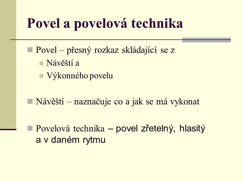 Povel a povelová technika Povel – přesný rozkaz skládající se z Návěští a Výkonného povelu Návěští – naznačuje co a jak se má vykonat Povelová technika – povel zřetelný, hlasitý a v daném rytmu