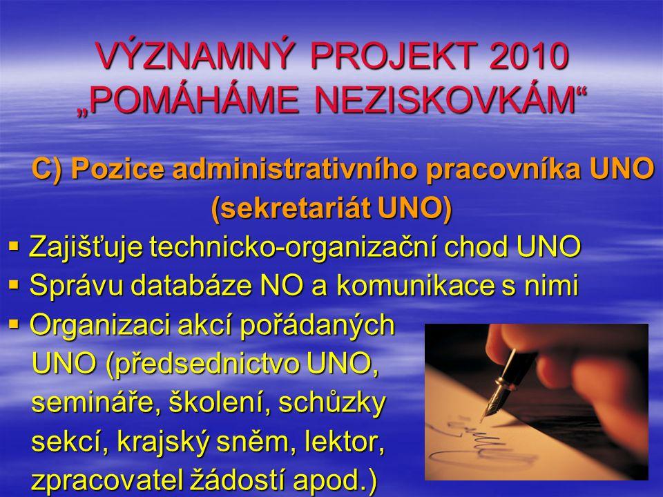 """VÝZNAMNÝ PROJEKT 2010 """"POMÁHÁME NEZISKOVKÁM C) Pozice administrativního pracovníka UNO C) Pozice administrativního pracovníka UNO (sekretariát UNO)  Zajišťuje technicko-organizační chod UNO  Správu databáze NO a komunikace s nimi  Organizaci akcí pořádaných UNO (předsednictvo UNO, UNO (předsednictvo UNO, semináře, školení, schůzky semináře, školení, schůzky sekcí, krajský sněm, lektor, sekcí, krajský sněm, lektor, zpracovatel žádostí apod.) zpracovatel žádostí apod.)"""