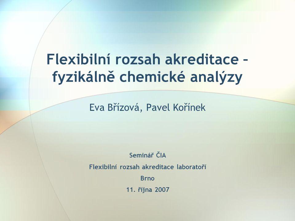 Flexibilní rozsah akreditace – fyzikálně chemické analýzy Eva Břízová, Pavel Kořínek Seminář ČIA Flexibilní rozsah akreditace laboratoří Brno 11.
