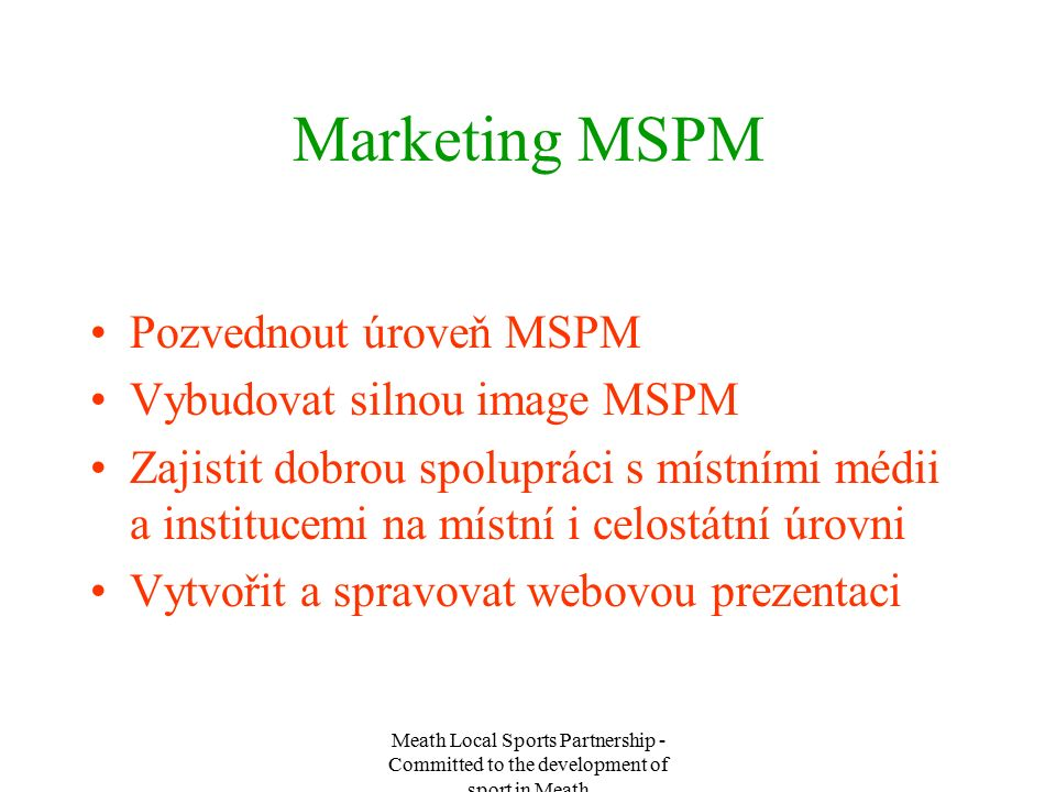 Meath Local Sports Partnership - Committed to the development of sport in Meath Marketing MSPM Pozvednout úroveň MSPM Vybudovat silnou image MSPM Zajistit dobrou spolupráci s místními médii a institucemi na místní i celostátní úrovni Vytvořit a spravovat webovou prezentaci