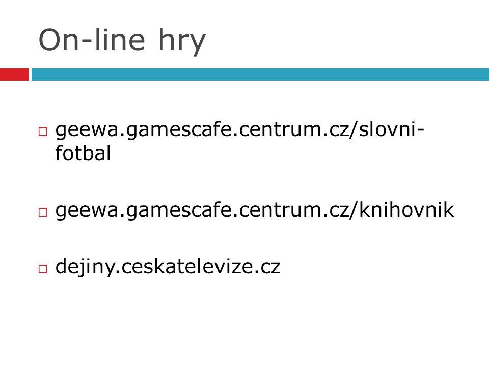 On-line hry  geewa.gamescafe.centrum.cz/slovni- fotbal  geewa.gamescafe.centrum.cz/knihovnik  dejiny.ceskatelevize.cz