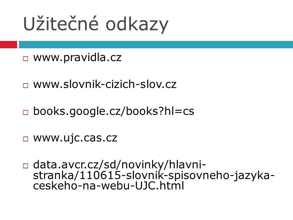 Užitečné odkazy  www.pravidla.cz  www.slovnik-cizich-slov.cz  books.google.cz/books hl=cs  www.ujc.cas.cz  data.avcr.cz/sd/novinky/hlavni- stranka/110615-slovnik-spisovneho-jazyka- ceskeho-na-webu-UJC.html