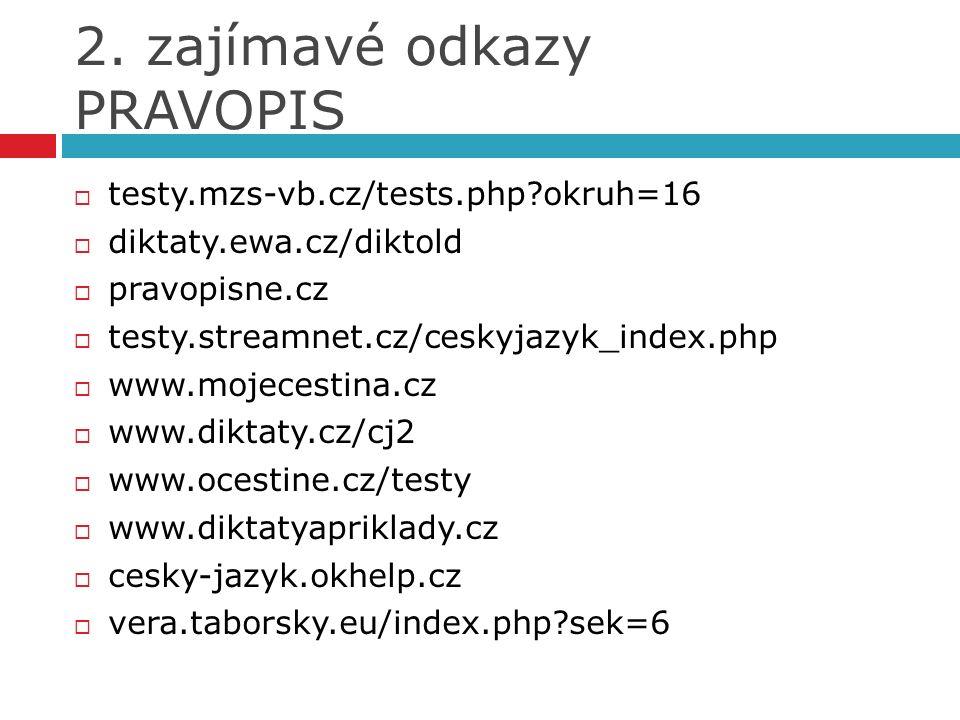 2. zajímavé odkazy PRAVOPIS  testy.mzs-vb.cz/tests.php?okruh=16  diktaty.ewa.cz/diktold  pravopisne.cz  testy.streamnet.cz/ceskyjazyk_index.php 
