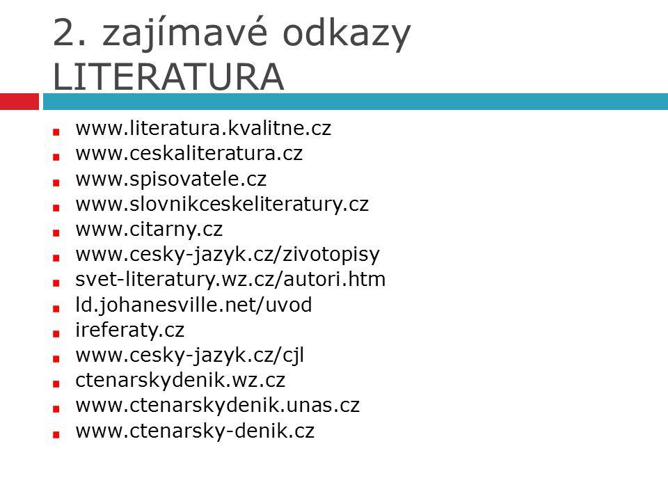 2. zajímavé odkazy LITERATURA www.literatura.kvalitne.cz www.ceskaliteratura.cz www.spisovatele.cz www.slovnikceskeliteratury.cz www.citarny.cz www.ce