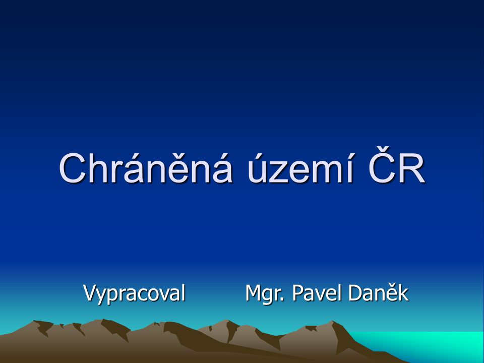 Chráněná území ČR Vypracoval Mgr. Pavel Daněk