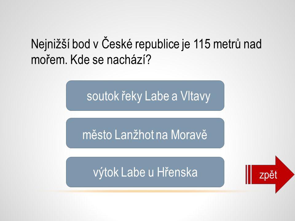Nejnižší bod v České republice je 115 metrů nad mořem. Kde se nachází? soutok řeky Labe a Vltavy město Lanžhot na Moravě výtok Labe u Hřenska zpět