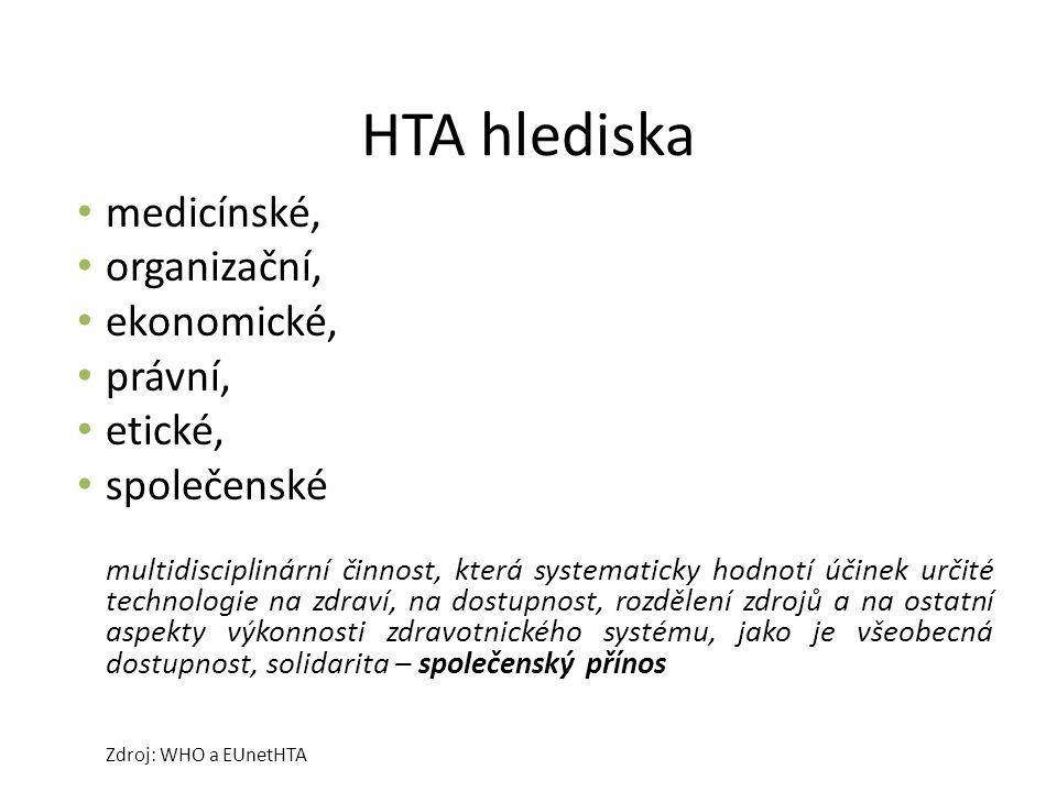 HTA hlediska medicínské, organizační, ekonomické, právní, etické, společenské multidisciplinární činnost, která systematicky hodnotí účinek určité technologie na zdraví, na dostupnost, rozdělení zdrojů a na ostatní aspekty výkonnosti zdravotnického systému, jako je všeobecná dostupnost, solidarita – společenský přínos Zdroj: WHO a EUnetHTA