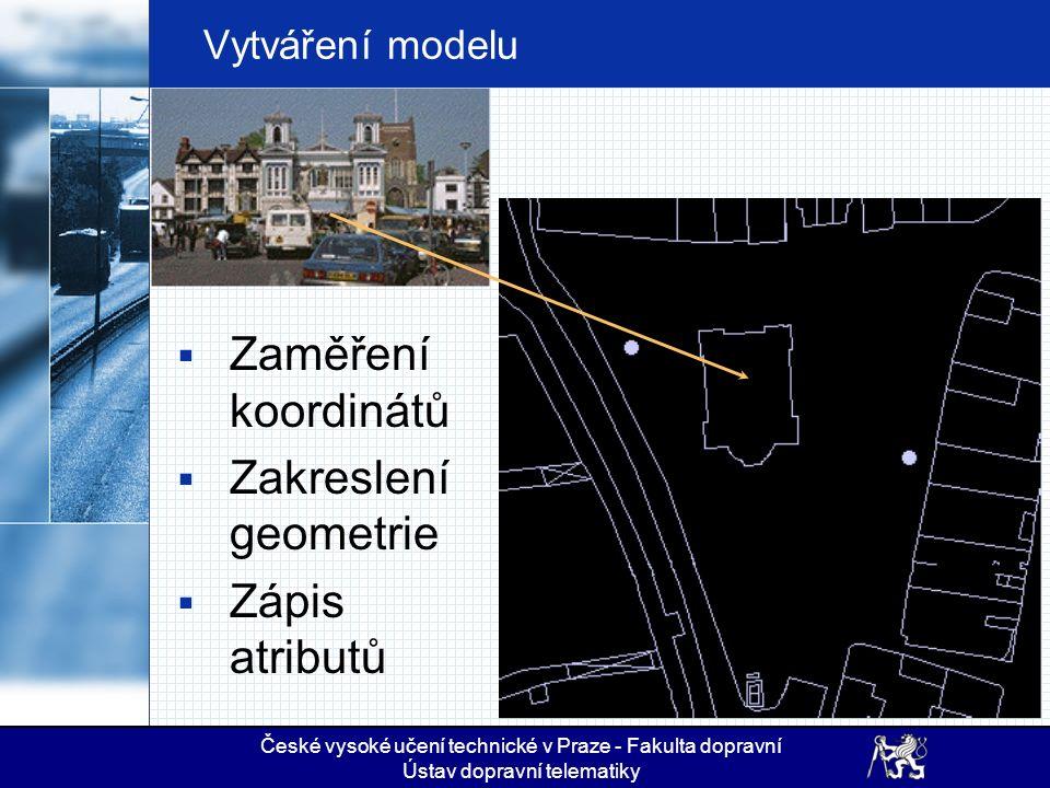 České vysoké učení technické v Praze - Fakulta dopravní Ústav dopravní telematiky Vytváření modelu  Zaměření koordinátů  Zakreslení geometrie  Zápi