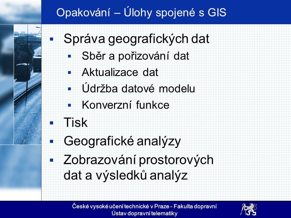 Opakování – Úlohy spojené s GIS  Správa geografických dat  Sběr a pořizování dat  Aktualizace dat  Údržba datové modelu  Konverzní funkce  Tisk