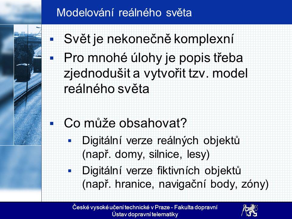 České vysoké učení technické v Praze - Fakulta dopravní Ústav dopravní telematiky Modelování reálného světa  Svět je nekonečně komplexní  Pro mnohé úlohy je popis třeba zjednodušit a vytvořit tzv.