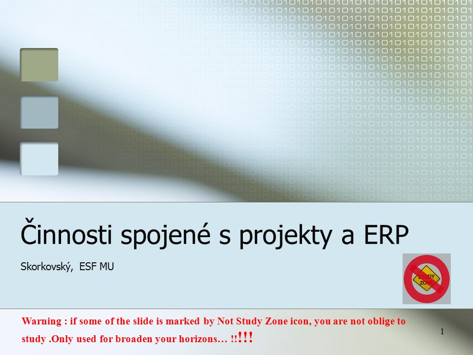 1 Činnosti spojené s projekty a ERP Skorkovský, ESF MU Warning : if some of the slide is marked by Not Study Zone icon, you are not oblige to study.Only used for broaden your horizons… !.