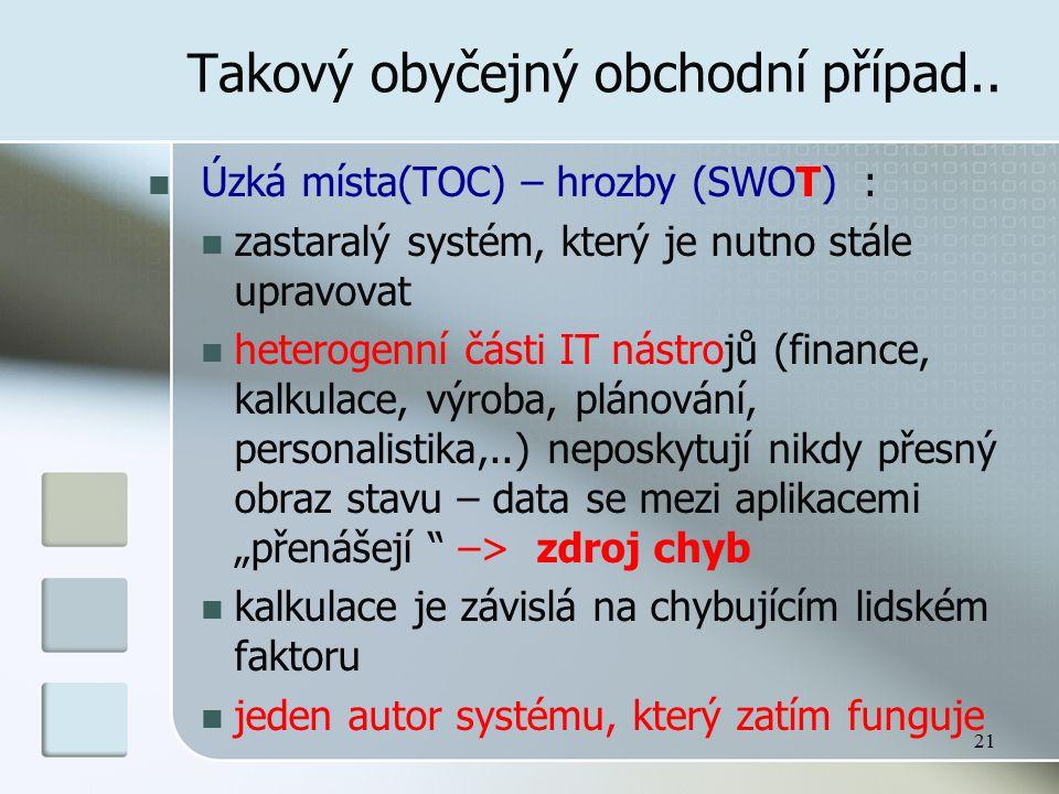 21 Takový obyčejný obchodní případ.. Úzká místa(TOC) – hrozby (SWOT) : zastaralý systém, který je nutno stále upravovat heterogenní části IT nástrojů