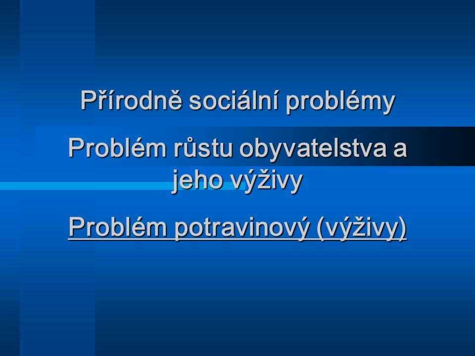 Přírodně sociální problémy Problém růstu obyvatelstva a jeho výživy Problém potravinový (výživy)