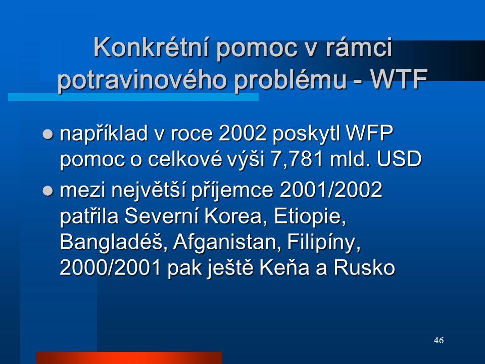46 Konkrétní pomoc v rámci potravinového problému - WTF například v roce 2002 poskytl WFP pomoc o celkové výši 7,781 mld. USD například v roce 2002 po