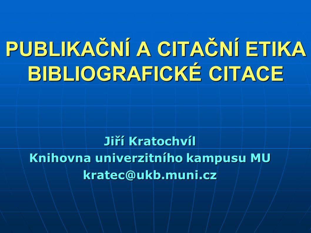 PUBLIKAČNÍ A CITAČNÍ ETIKA BIBLIOGRAFICKÉ CITACE Jiří Kratochvíl Knihovna univerzitního kampusu MU kratec@ukb.muni.cz
