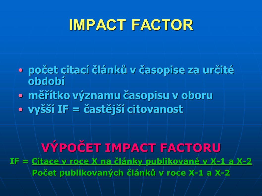 IMPACT FACTOR počet citací článků v časopise za určité obdobípočet citací článků v časopise za určité období měřítko významu časopisu v oboruměřítko významu časopisu v oboru vyšší IF = častější citovanostvyšší IF = častější citovanost VÝPOČET IMPACT FACTORU IF = Citace v roce X na články publikované v X-1 a X-2 Počet publikovaných článků v roce X-1 a X-2