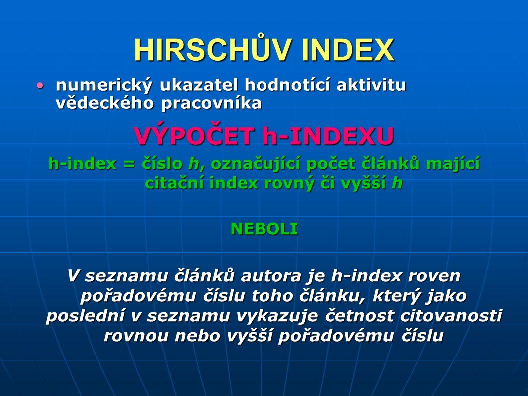 HIRSCHŮV INDEX numerický ukazatel hodnotící aktivitu vědeckého pracovníkanumerický ukazatel hodnotící aktivitu vědeckého pracovníka VÝPOČET h-INDEXU h-index = číslo h, označující počet článků mající citační index rovný či vyšší h NEBOLI V seznamu článků autora je h-index roven pořadovému číslu toho článku, který jako poslední v seznamu vykazuje četnost citovanosti rovnou nebo vyšší pořadovému číslu