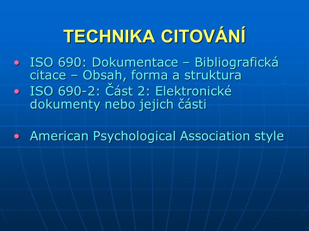 TECHNIKA CITOVÁNÍ ISO 690: Dokumentace – Bibliografická citace – Obsah, forma a strukturaISO 690: Dokumentace – Bibliografická citace – Obsah, forma a struktura ISO 690-2: Část 2: Elektronické dokumenty nebo jejich částiISO 690-2: Část 2: Elektronické dokumenty nebo jejich části American Psychological Association styleAmerican Psychological Association style