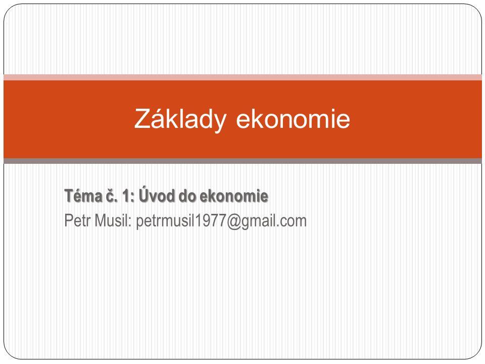 Téma č. 1: Úvod do ekonomie Petr Musil: petrmusil1977@gmail.com Základy ekonomie
