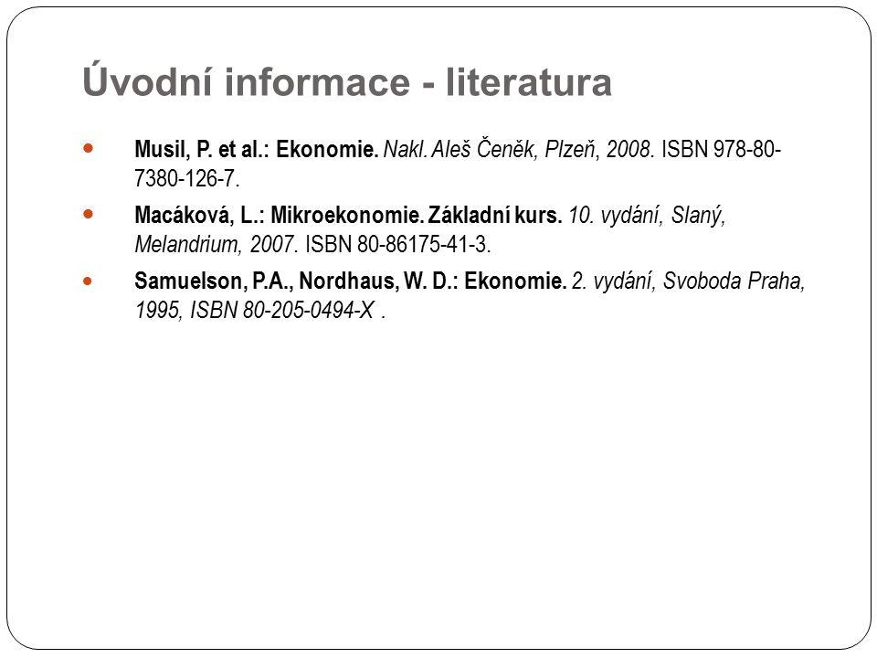 Úvodní informace - literatura Musil, P. et al.: Ekonomie. Nakl. Aleš Čeněk, Plzeň, 2008. ISBN 978-80- 7380-126-7. Macáková, L.: Mikroekonomie. Základn