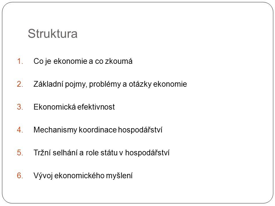 Struktura 1.Co je ekonomie a co zkoumá 2.Základní pojmy, problémy a otázky ekonomie 3.Ekonomická efektivnost 4.Mechanismy koordinace hospodářství 5.Tržní selhání a role státu v hospodářství 6.Vývoj ekonomického myšlení